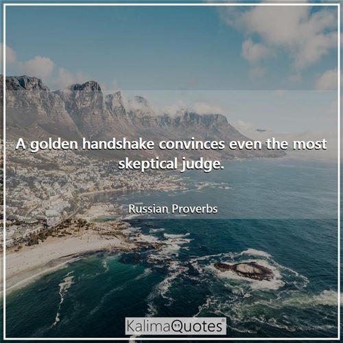 A golden handshake convinces even the most skeptical judge. - Russian Proverbs