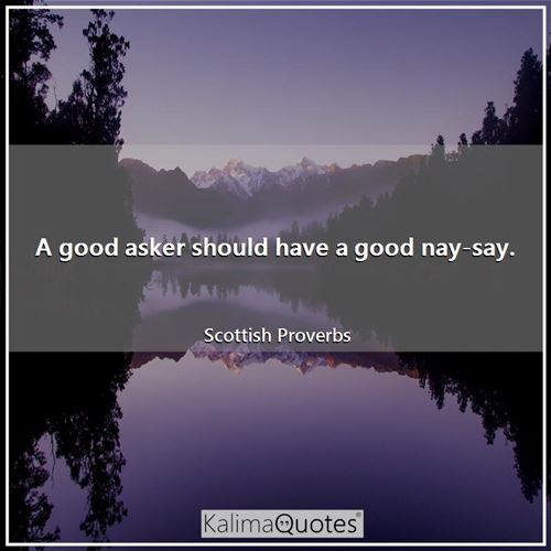 A good asker should have a good nay-say.