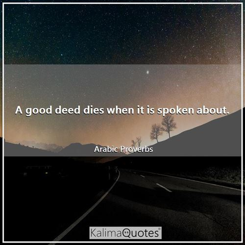 A good deed dies when it is spoken about.