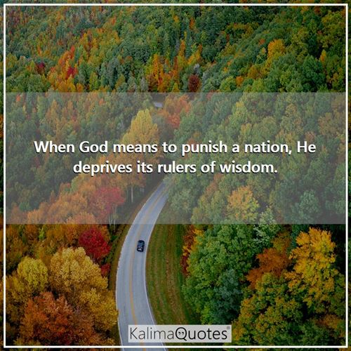 When God means to punish a nation, He deprives its rulers of wisdom. -