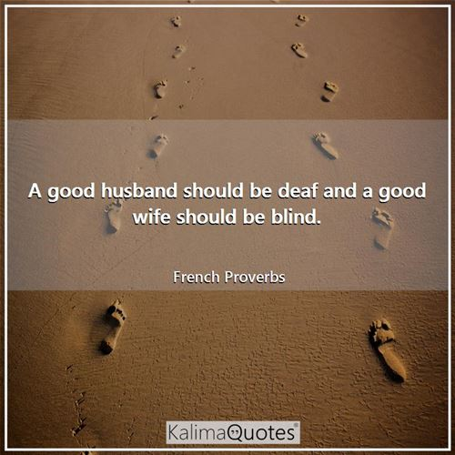A good husband should be deaf and a good wife should be blind.