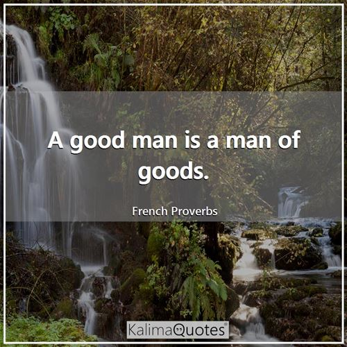 A good man is a man of goods.