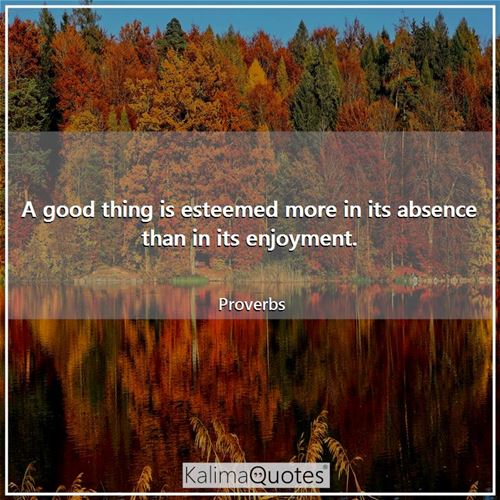 A good thing is esteemed more in its absence than in its enjoyment.