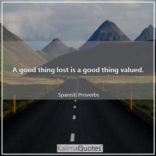 A good thing lost is a good thing valued.
