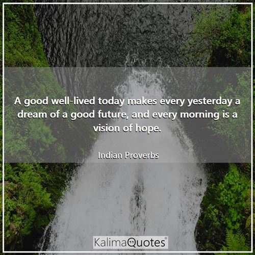 A good well-lived today makes every yesterday a dream of a good future, and every morning is a vision of hope.