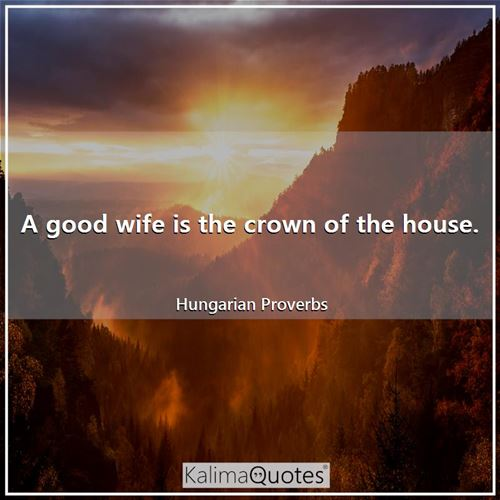 A good wife is the crown of the house.