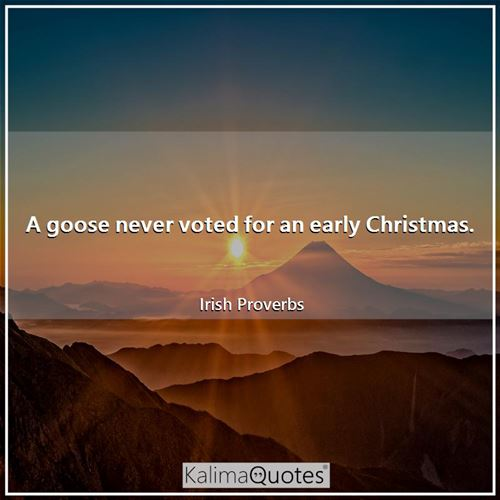 A goose never voted for an early Christmas.