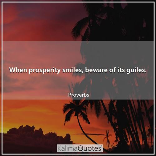 When prosperity smiles, beware of its guiles. - Proverbs