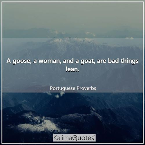 A goose, a woman, and a goat, are bad things lean.