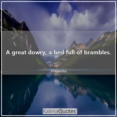 A great dowry, a bed full of brambles.