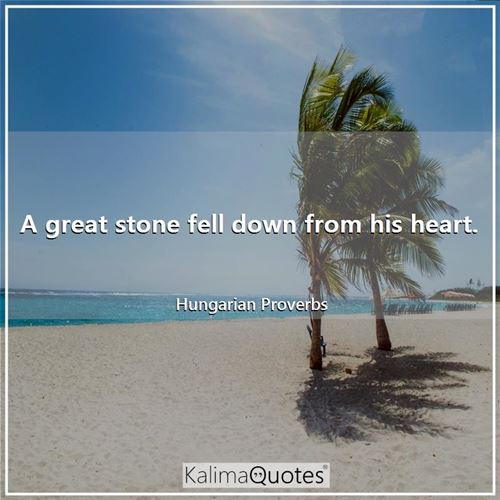 A great stone fell down from his heart.