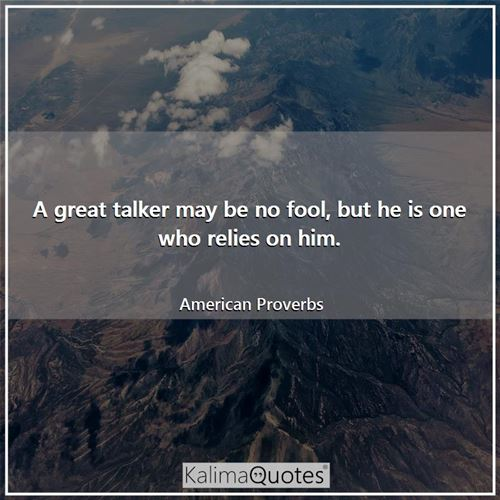 A great talker may be no fool, but he is one who relies on him.