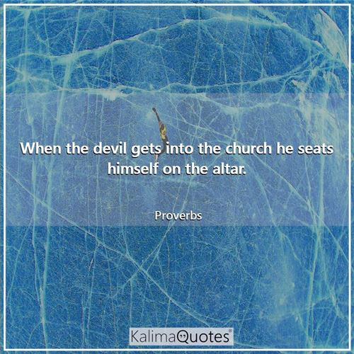When the devil gets into the church he seats himself on the altar. - Proverbs