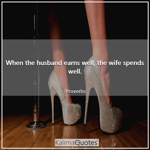 When the husband earns well, the wife spends well. - Proverbs