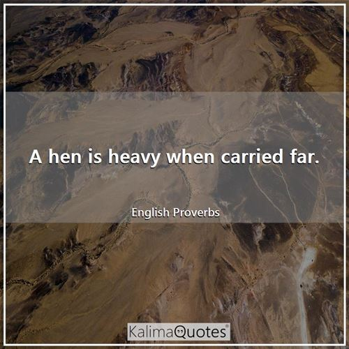 A hen is heavy when carried far. - English Proverbs