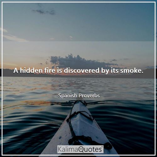 A hidden fire is discovered by its smoke.