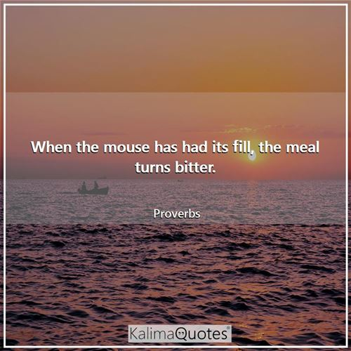 When the mouse has had its fill, the meal turns bitter. - Proverbs