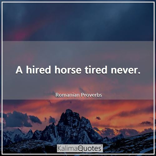 A hired horse tired never.
