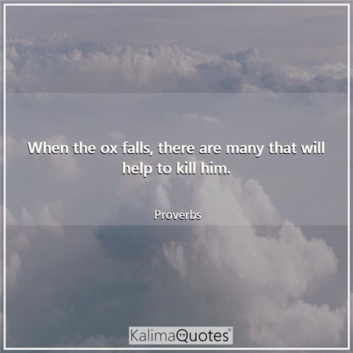 When the ox falls, there are many that will help to kill him. - Proverbs