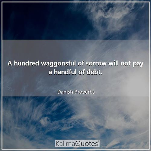 A hundred waggonsful of sorrow will not pay a handful of debt.