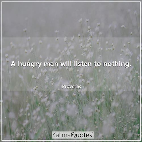 A hungry man will listen to nothing.