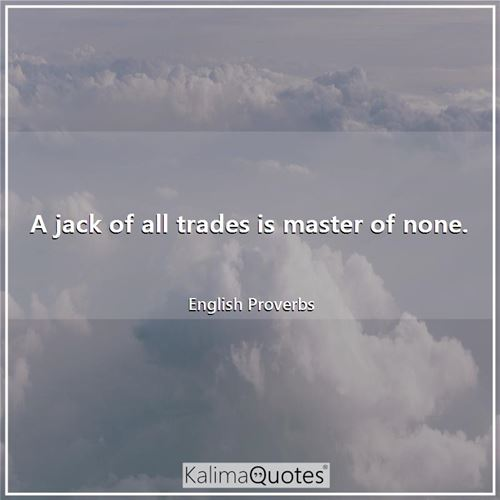 A jack of all trades is master of none.