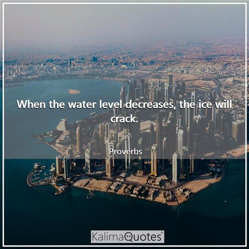 When the water level decreases, the ice will crack. - Proverbs