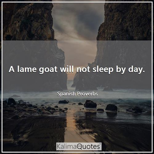 A lame goat will not sleep by day.