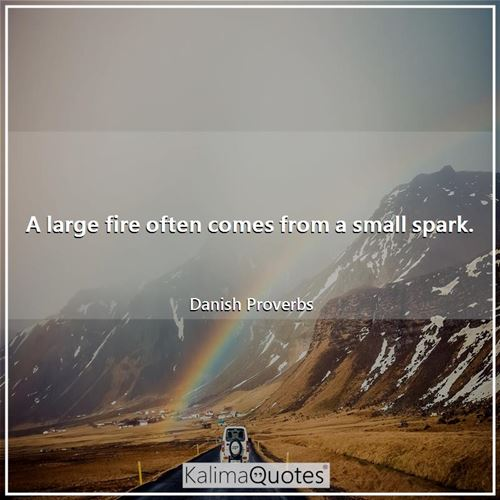 A large fire often comes from a small spark.