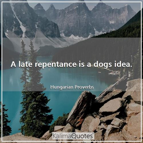 A late repentance is a dogs idea. - Hungarian Proverbs