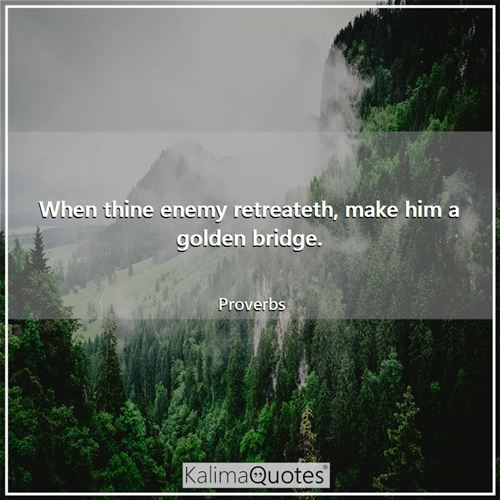When thine enemy retreateth, make him a golden bridge. - Proverbs