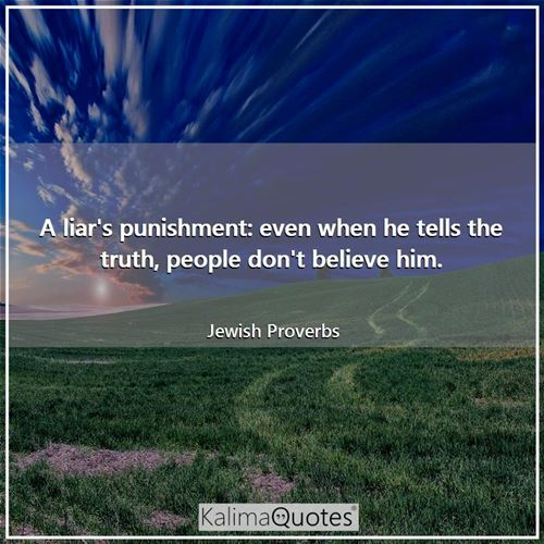 A liar's punishment: even when he tells the truth, people don't believe him.