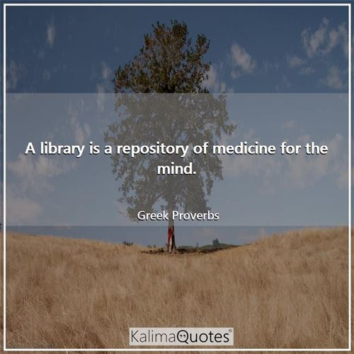 A library is a repository of medicine for the mind. - Greek Proverbs