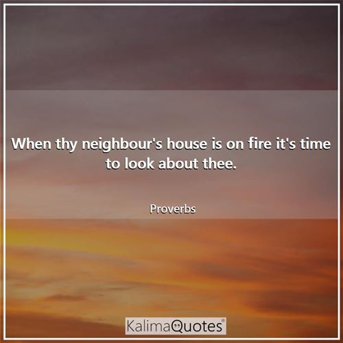 When thy neighbour's house is on fire it's time to look about thee. - Proverbs