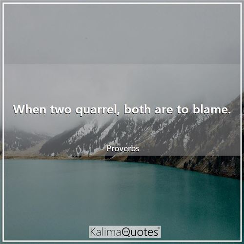 When two quarrel, both are to blame. - Proverbs