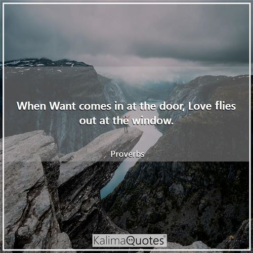 When Want comes in at the door, Love flies out at the window. - Proverbs