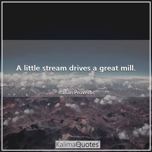 A little stream drives a great mill.