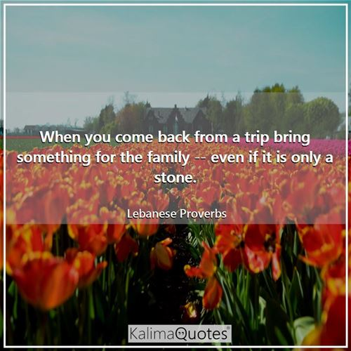 When you come back from a trip bring something for the family -- even if it is only a stone. - Lebanese Proverbs