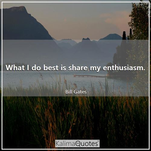 What I do best is share my enthusiasm. - Bill Gates