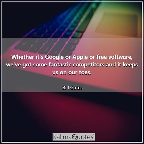 Whether it's Google or Apple or free software, we've got some fantastic competitors and it keeps us  - Bill Gates