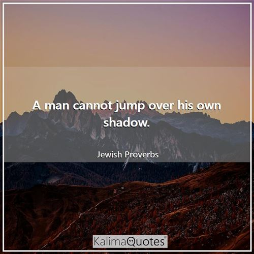 A man cannot jump over his own shadow. - Jewish Proverbs