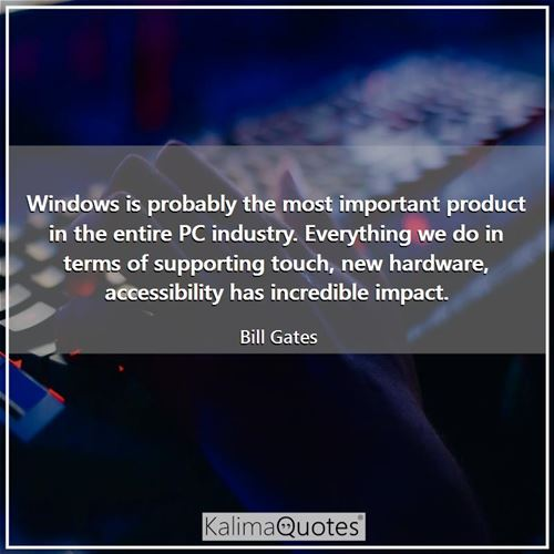 Windows is probably the most important product in the entire PC industry. Everything we do in terms of supporting touch, new hardware, accessibility has incredible impact.