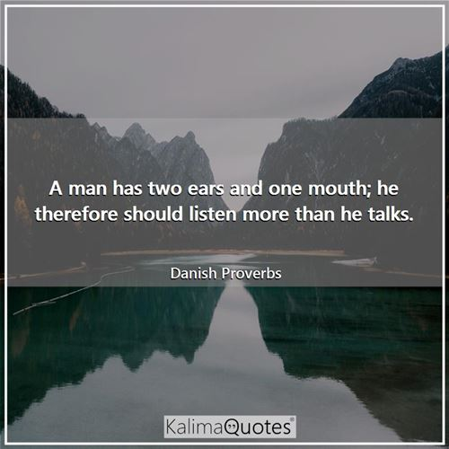 A man has two ears and one mouth; he therefore should listen more than he talks.