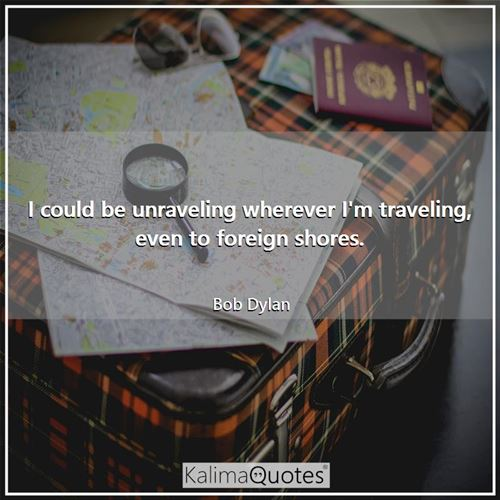 I could be unraveling wherever I'm traveling, even to foreign shores.