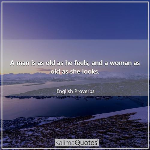 A man is as old as he feels, and a woman as old as she looks.