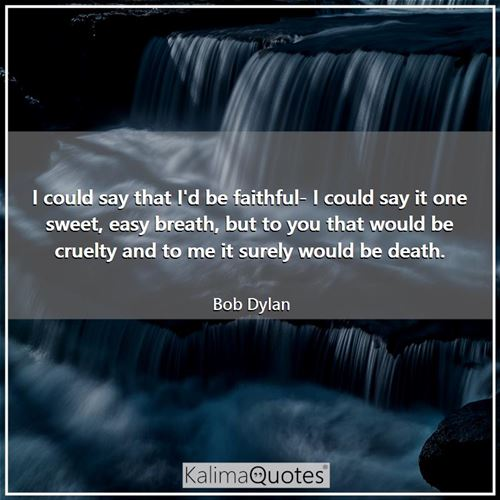 I could say that I'd be faithful- I could say it one sweet, easy breath, but to you that would be cruelty and to me it surely would be death.