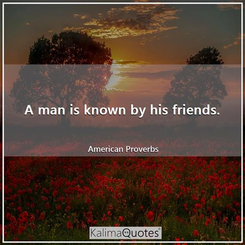 A man is known by his friends.