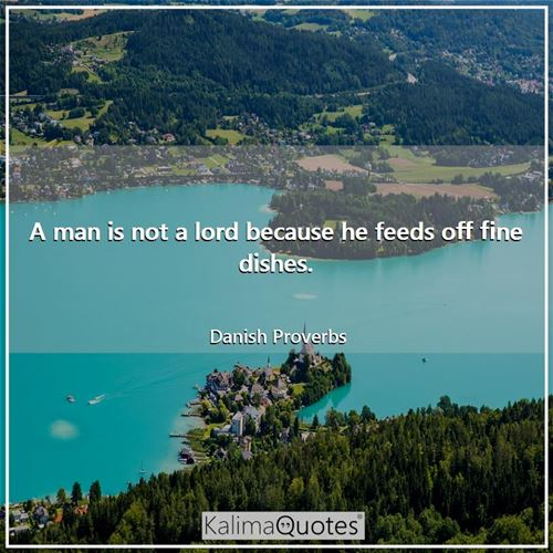 A man is not a lord because he feeds off fine dishes.