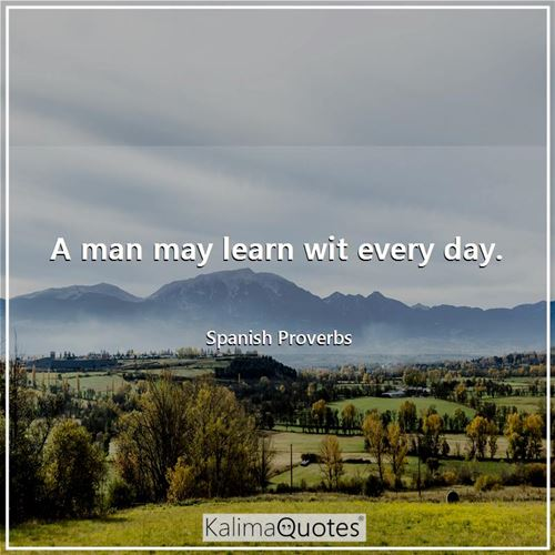 A man may learn wit every day.