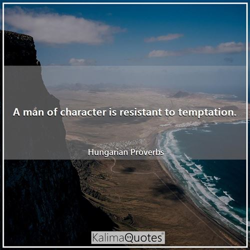 A man of character is resistant to temptation.